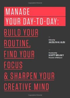 Amazon.com: Manage Your Day-to-Day: Build Your Routine, Find Your Focus, and Sharpen Your Creative Mind (The 99U Book Series) eBook: Jocelyn K. Glei, 99U: Kindle Store