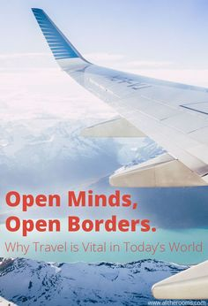 Open Minds, Open Borders: Why Travel is Vital in Today's World In light of the recent immigration ban in the United States, we must recognize that there is a need for open minds and, likewise, open borders. Travel