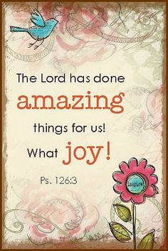 Psalm 126:3  The Lord has done amazing things for us!  What Joy!