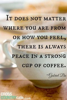 Coffee is peace in a cup.