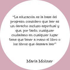 """""""La educación es la base del progreso; considero que leer es un derecho incluso espiritual y que, por tanto, cualquier ciudadano en cualquier lugar tiene que tener a mano el libro o libros que deseara leer"""" / María Moliner"""