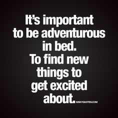 """It's important to be adventurous in bed. To find new things to get excited about."" - #beadventurous www.kinkyquotes.com"