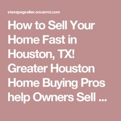 How to Sell Your Home Fast in Houston, TX! Greater Houston Home Buying Pros help Owners Sell Their Homes Fast in Houston TX 713- 955-8950