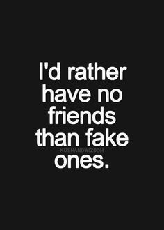 """I'd rather have no friends than fake ones."""