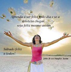 Aprenda a ser feliz todo dia e se a tristeza chegar... seja feliz mesmo assim  Sábado feliz a todos!