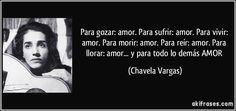 Para gozar: amor. Para sufrir: amor. Para vivir: amor. Para morir: amor. Para reír: amor. Para llorar: amor... y para todo lo demás AMOR (Chavela Vargas)