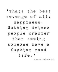 """That's the best revenge of all: happiness. Nothing drives people crazier than seeing someone have a good fucking life. Live your miserable life with your miserable ugly husband. Quotable Quotes, True Quotes, Words Quotes, Great Quotes, Wise Words, Quotes To Live By, Funny Quotes, Inspirational Quotes, Pretty Words"