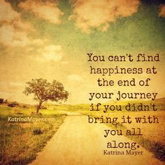 You can't find happiness at the end of your journey if you didn't bring it with you all along.
