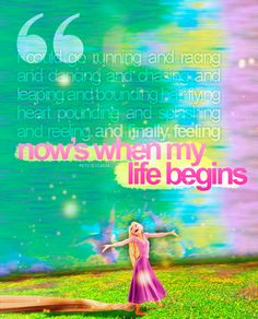I could go running and racing and dancing and chasing and leaping and bounding, hair flying, heart pounding, and splashing and reeling and finally feeling.now& when my life begins! Disney Tangled, Disney Magic, Disney Pixar, Walt Disney, Disney Dream, Disney Love, Disney Stuff, Way Of Life, My Life