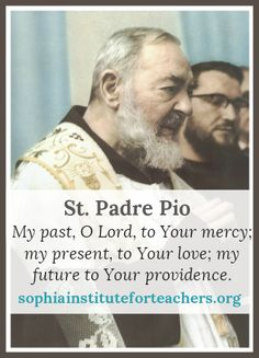 """My past, O Lord, to Your mercy; my present, to Your love; my future to Your providence."" ― Padre Pio"