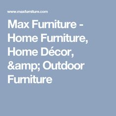 Max Furniture - Home Furniture, Home Décor, & Outdoor Furniture