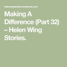 Making A Difference (Part – Helen Wing Stories. Make A Difference, How To Make, Making A Difference