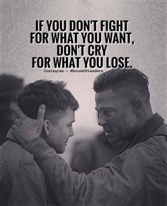 If you don't fight for what you want, don't cry for what you lose.