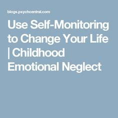 Use Self-Monitoring to Change Your Life   Childhood Emotional Neglect