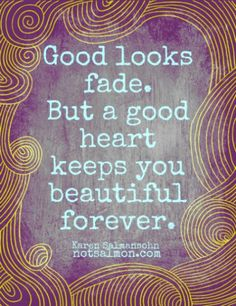 A Good Heart Keeps You Beautiful Forever   So true! From the Amazing @KarenSalmansohn
