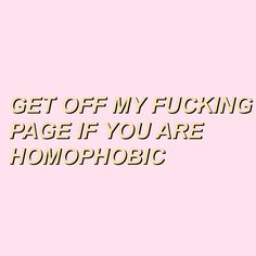 if you're homophobic, get the fuck out of my page bitch. okay? okay. :)