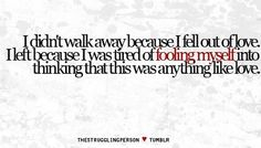i didn't walk away because i fell out of love. i left because i was tired of fooling myself into thinking that this was anything like love