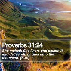Proverbs 31:24   She maketh fine linen, and selleth it, and delivereth girdles unto the merchant. (KJV)   #Word #Goal #Priest #Bread #Encouraging #BibleVerse #PicOfTheDay   http://www.bible-sms.com/