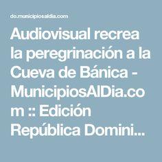 Audiovisual recrea la peregrinación a la Cueva de Bánica - MunicipiosAlDia.com :: Edición República Dominicana