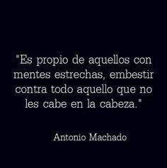 Es propio de aquellos con mentes estrechas, embestir contra todo aquello que no les cabe en la cabeza #frases #AntonioMachado