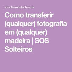 Como transferir (qualquer) fotografia em (qualquer) madeira | SOS Solteiros