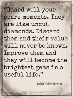 Guard well your spare moments. They are like uncut diamonds.Thank you Emerson; Now Quotes, Great Quotes, Quotes To Live By, Inspirational Quotes, Value Of Time Quotes, Motivational, The Words, Cool Words, Quotable Quotes