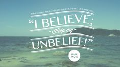 """Immediately the father of the child cried out and said, """"I believe; help my unbelief!"""" —Mark 9:24"""