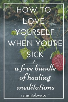 How to love yourself when you're sick, plus free meditations that will help you feel better.