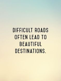 Difficult roads often lead to beautiful destinations. #BreakthroughCoaching