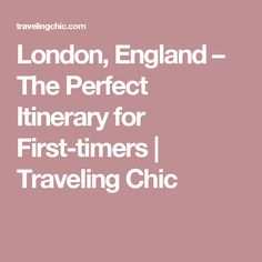 London, England – The Perfect Itinerary for First-timers   Traveling Chic