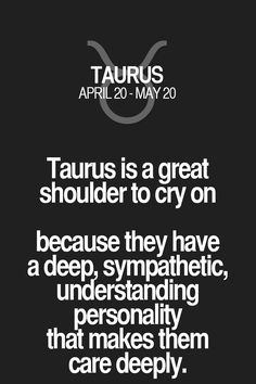Taurus is a great shoulder to cry on because they have a deep, sympathetic, understanding personality that makes them care deeply. Taurus | Taurus Quotes | Taurus Zodiac Signs