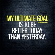 My ultimate goal is to be better today than yesterday. - Gym Quotes - #gymgoals #bebetterthanyesterday