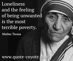 Mother Teresa was one of the greatest humanitarians of the century, she was canonized as Saint Teresa of Calcutta in The Words, Feeling Unwanted Quotes, Poverty Quotes, Quotes On Loneliness, Mother Theresa Quotes, Saint Quotes, Our Lady, In This World, Decir No