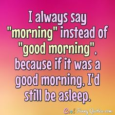 "I always say ""morning"" instead of ""good morning"", because if it was a good morning, I'd still be asleep. #coolfunnyquotes"