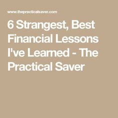 6 Strangest, Best Financial Lessons I've Learned - The Practical Saver