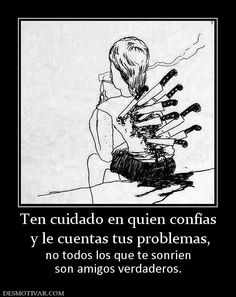 Ten cuidado en quien confías  y le cuentas tus problemas, no todos los que te sonríen son amigos verdaderos.