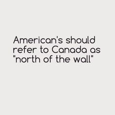 That's funny I've always pictured Canada as the North, America as the South (Cali is totally Oldtown)  and Mexico as Dorne :)