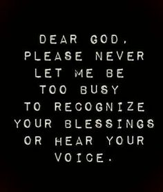 ...never let me be too busy...