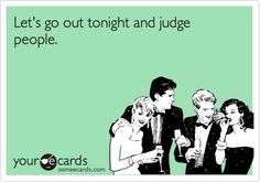Let's go out tonight and judge people.