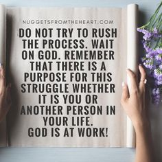 OR SECULAR FRIENDLY: Do not try to rush the process. Keep your eyes and heart fixed on the truth whether you think you know the outcome or whether what's ahead is uncertain. Remember all growth has struggle in its rear view mirror. You are a work in progress.