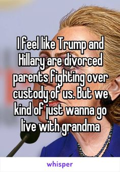 I feel like Trump and Hillary are divorced parents fighting over custody of us. But we kind of just wanna go live with grandma
