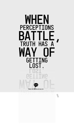 When perceptions battle, truth has a way of getting lost.