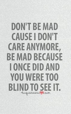 Don't be mad cause I don't care anymore, be mad because I once did & you were too blind to see it.