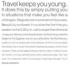 """""""Travel keeps you young. It does this by simply putting you in situations that make you feel like a child again. Magically lost in a moment of discovery."""" Sipping Jetstreams - love this!"""