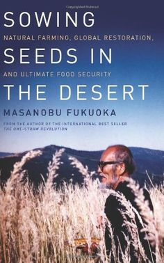 Sowing Seeds in the Desert: Natural Farming, Global Restoration, and Ultimate Food Security - http://goodvibeorganics.com/sowing-seeds-in-the-desert-natural-farming-global-restoration-and-ultimate-food-security/