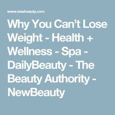 Why You Can't Lose Weight - Health + Wellness - Spa - DailyBeauty - The Beauty Authority - NewBeauty