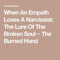 (Read comments) When An Empath Loves A Narcissist: The Lure Of The Broken Soul ~ The Burned Hand