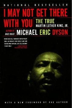 I May Not Get There With You: The True Martin Luther King Jr. by by Michael Eric Dyson