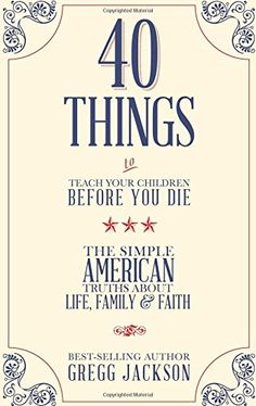 40 Things To Teach Your Children Before You Die: The Simple American Truths About Life, Family & Faith by Gregg Jackson http://www.amazon.com/dp/193944747X/ref=cm_sw_r_pi_dp_9I3yub0R5XK27