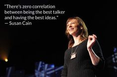 """There's zero correlation between being the best talker and having the best ideas."" –Susan Cain, Author of Quiet: The Power of Introverts in a World That Can't Stop Talking"